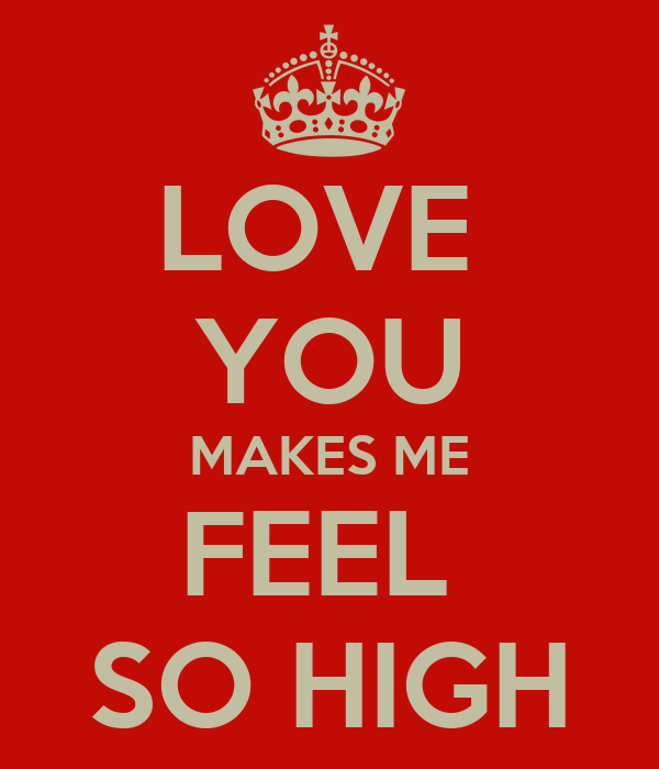 LOVE  YOU MAKES ME FEEL  SO HIGH