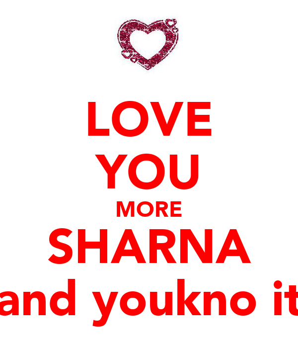 LOVE YOU MORE SHARNA and youkno it