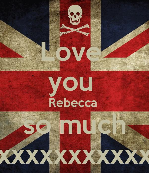 Love  you  Rebecca  so much xxxxxxxxxxxxxxxxx