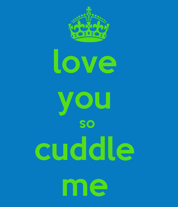 love  you  so  cuddle  me