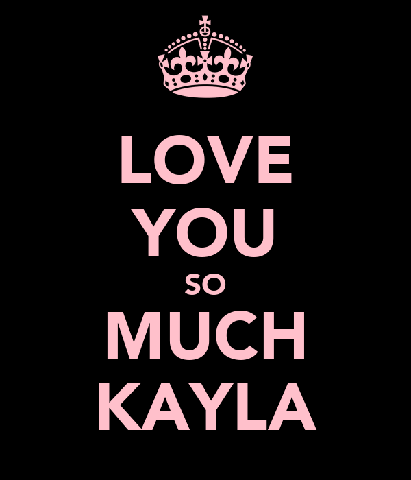 LOVE YOU SO MUCH KAYLA