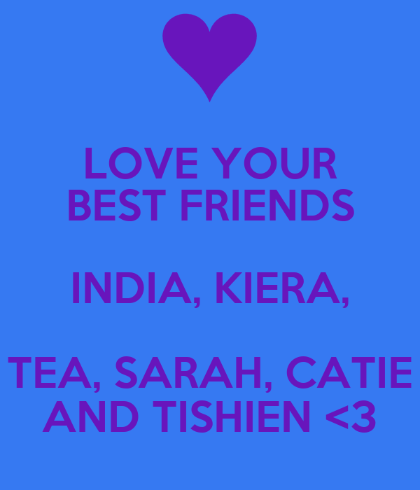 LOVE YOUR BEST FRIENDS INDIA, KIERA, TEA, SARAH, CATIE AND TISHIEN <3