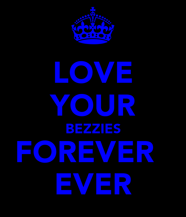 LOVE YOUR BEZZIES FOREVER   EVER