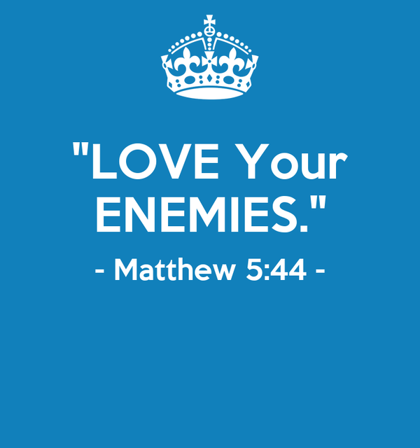 """LOVE Your ENEMIES."" - Matthew 5:44 -"
