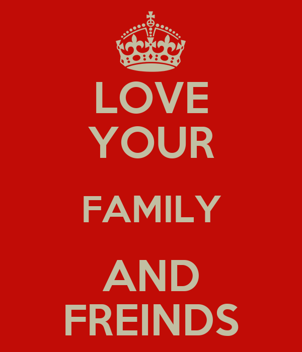 LOVE YOUR FAMILY AND FREINDS