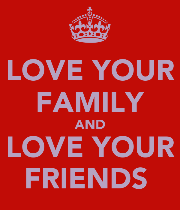 LOVE YOUR FAMILY AND LOVE YOUR FRIENDS❕