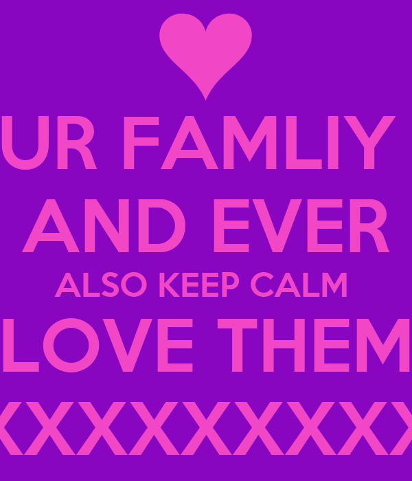 LOVE YOUR FAMLIY FOREVER AND EVER ALSO KEEP CALM  LOVE THEM XXXXXXXXX