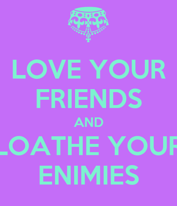 LOVE YOUR FRIENDS AND LOATHE YOUR ENIMIES