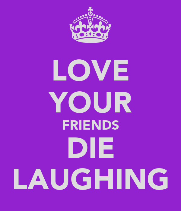 LOVE YOUR FRIENDS DIE LAUGHING
