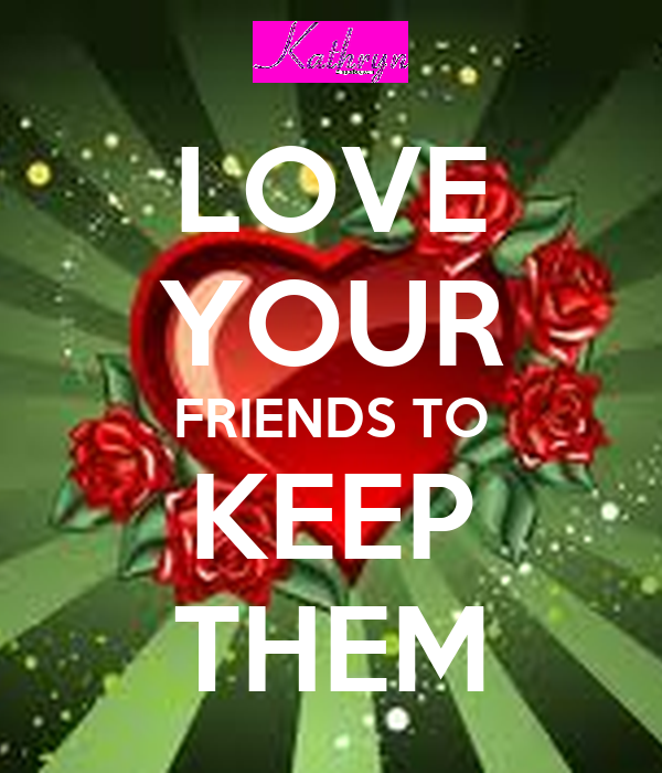 LOVE YOUR FRIENDS TO KEEP THEM