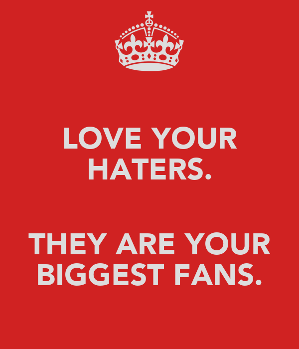 LOVE YOUR HATERS.  THEY ARE YOUR BIGGEST FANS.