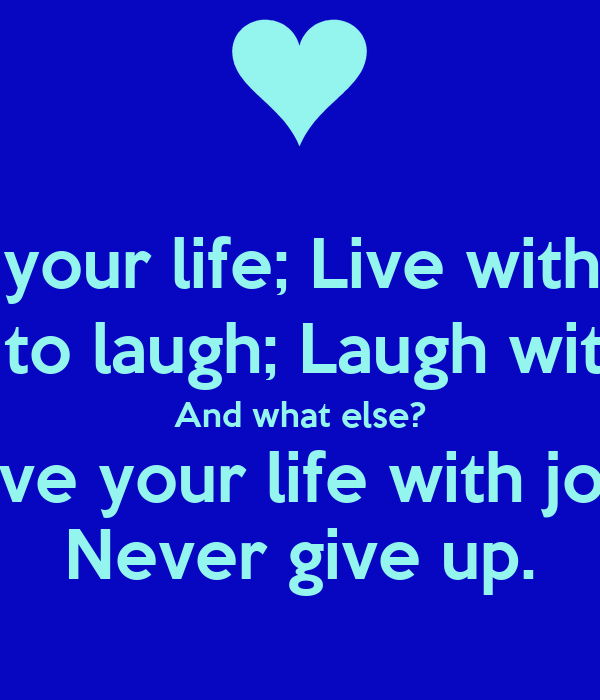 Love your life; Live with love. Love to laugh; Laugh with joy. And what else? Live your life with joy. Never give up.