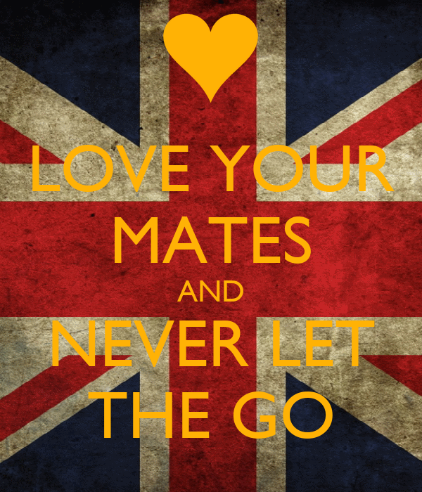 LOVE YOUR MATES AND NEVER LET THE GO
