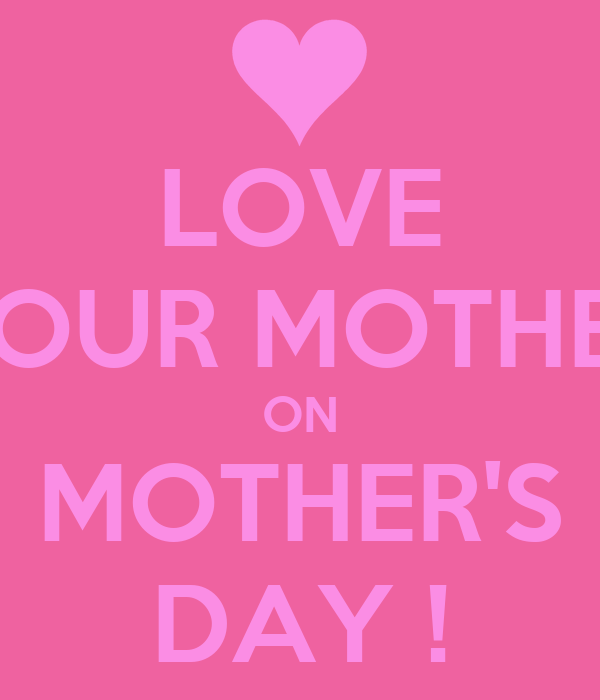 LOVE YOUR MOTHER ON MOTHER'S DAY !
