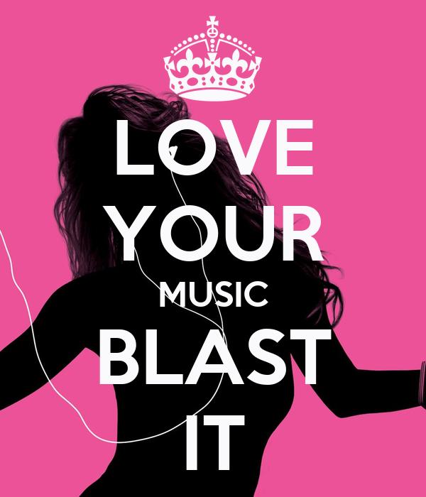 LOVE YOUR MUSIC BLAST IT
