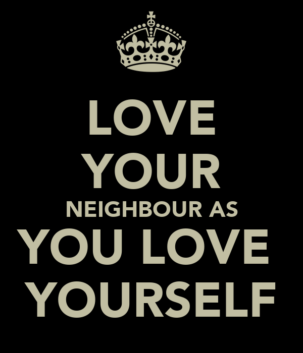 LOVE YOUR NEIGHBOUR AS YOU LOVE  YOURSELF