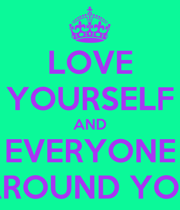 LOVE YOURSELF AND EVERYONE AROUND YOU