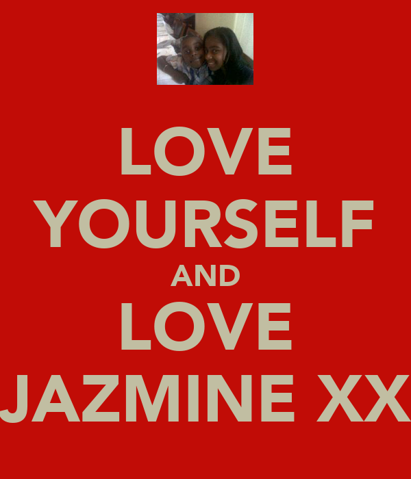 LOVE YOURSELF AND LOVE JAZMINE XX