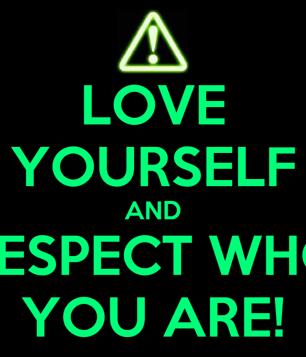 LOVE YOURSELF AND RESPECT WHO YOU ARE!