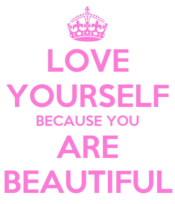 LOVE YOURSELF BECAUSE YOU ARE BEAUTIFUL