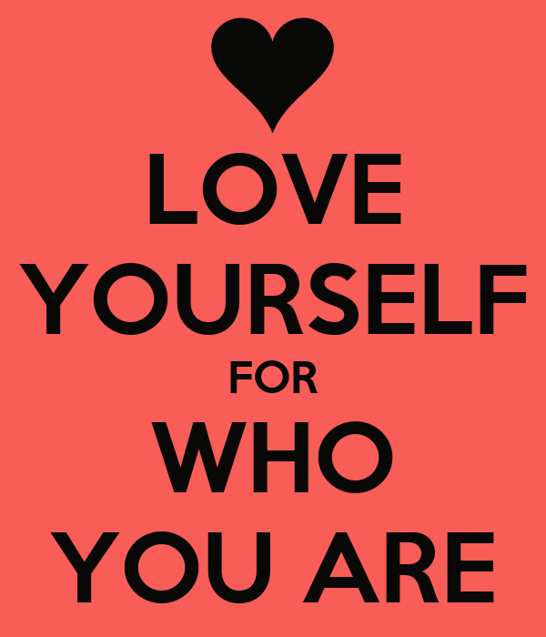 LOVE YOURSELF FOR WHO YOU ARE