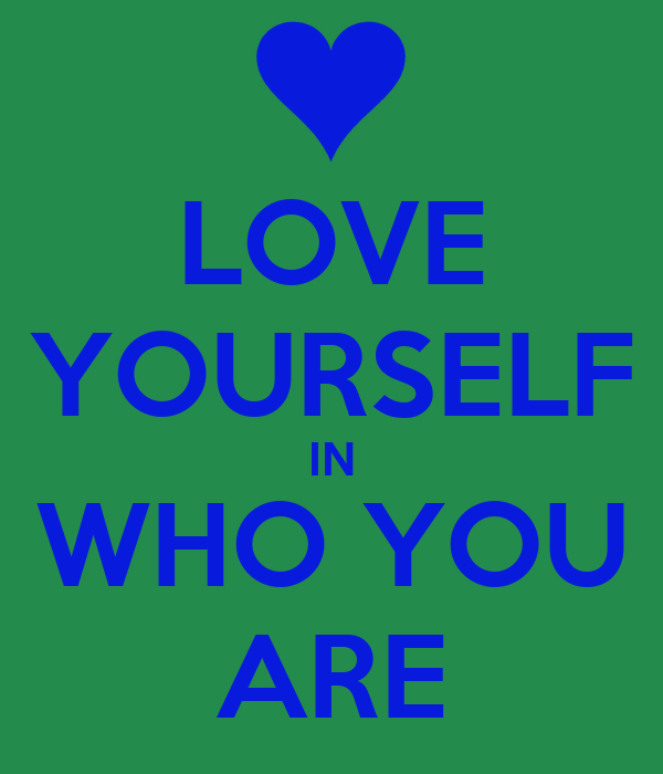 LOVE YOURSELF IN WHO YOU ARE