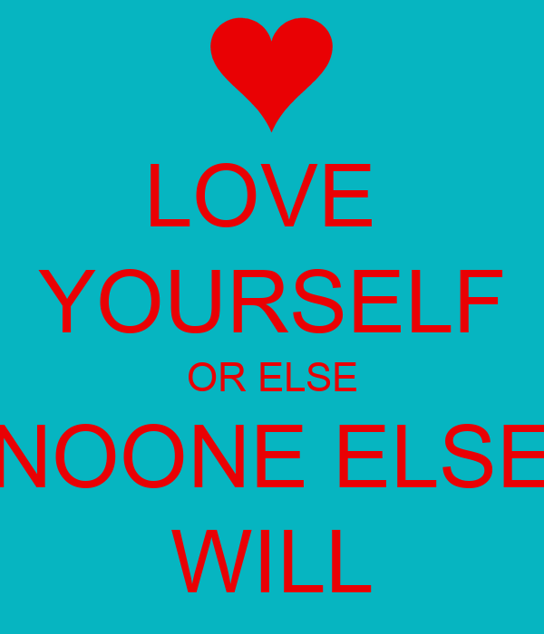 LOVE  YOURSELF OR ELSE NOONE ELSE WILL