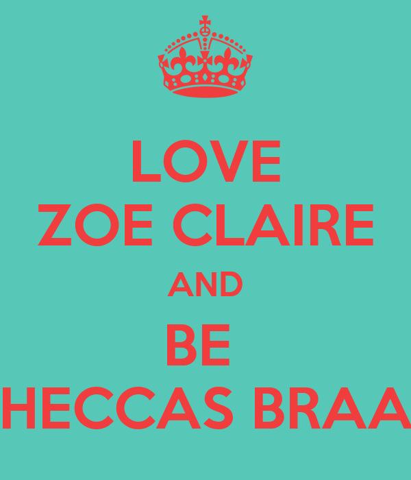LOVE ZOE CLAIRE AND BE  HECCAS BRAA