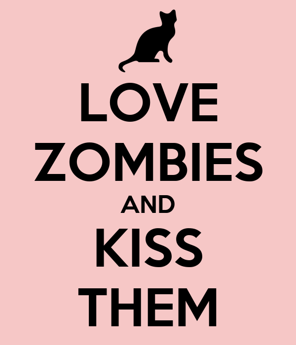 LOVE ZOMBIES AND KISS THEM