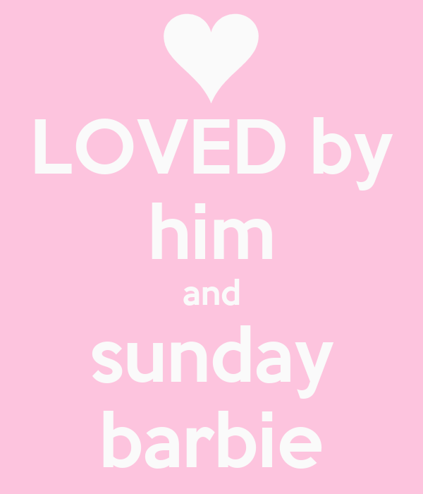 LOVED by him and sunday barbie