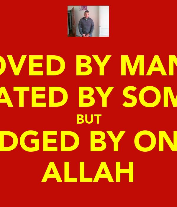LOVED BY MANY HATED BY SOME BUT JUDGED BY ONLY ALLAH