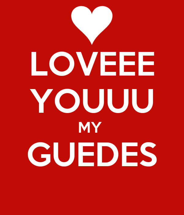LOVEEE YOUUU MY  GUEDES