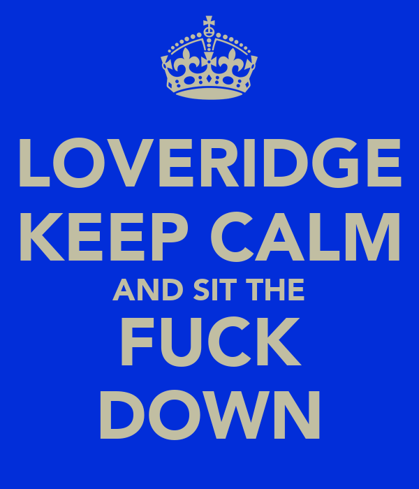 LOVERIDGE KEEP CALM AND SIT THE FUCK DOWN