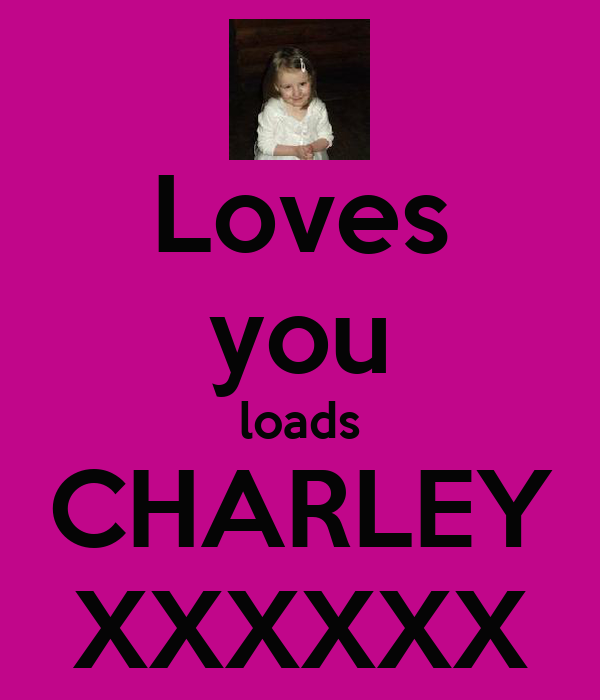 Loves you loads CHARLEY XXXXXX
