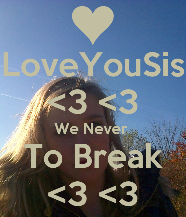 LoveYouSis <3 <3 We Never  To Break <3 <3