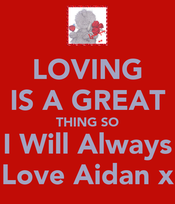 LOVING IS A GREAT THING SO I Will Always Love Aidan x