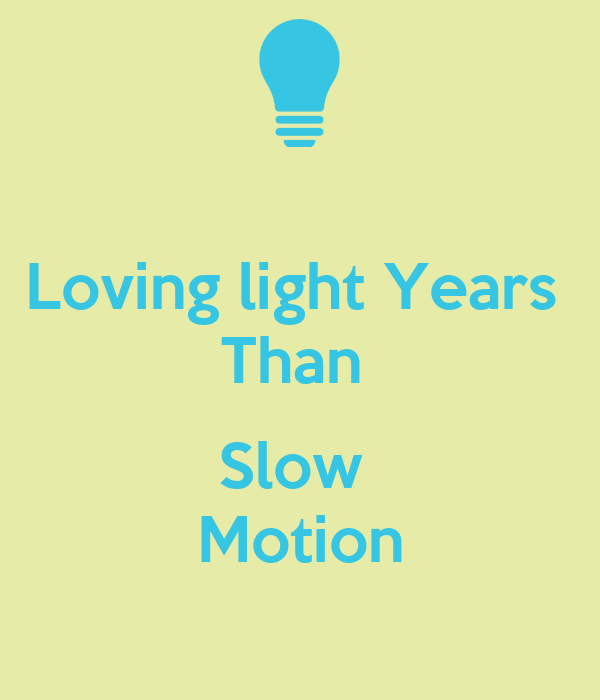 Loving light Years  Than   Slow  Motion