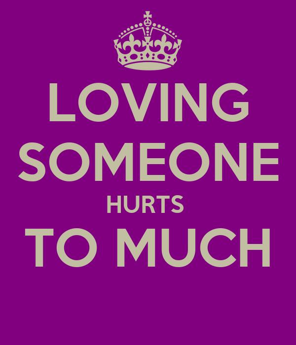 LOVING SOMEONE HURTS  TO MUCH