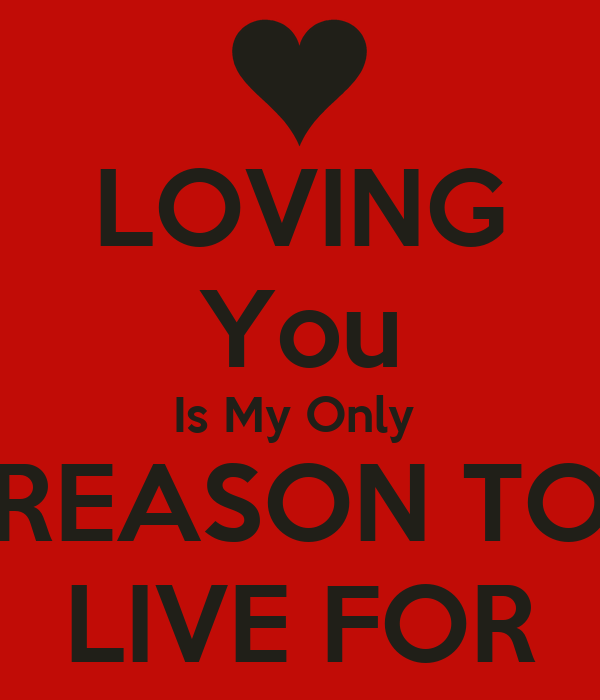 LOVING You Is My Only  REASON TO LIVE FOR