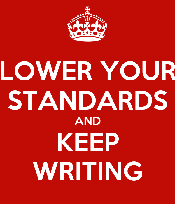 LOWER YOUR STANDARDS AND KEEP WRITING