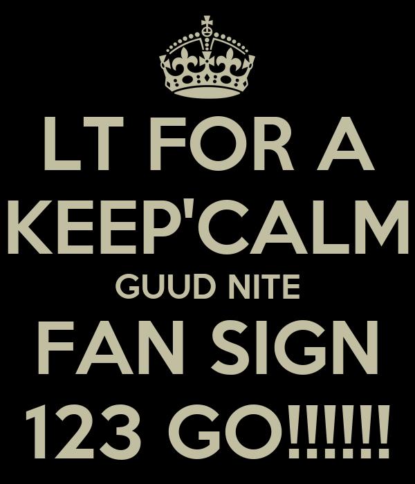 LT FOR A KEEP'CALM GUUD NITE FAN SIGN 123 GO!!!!!!