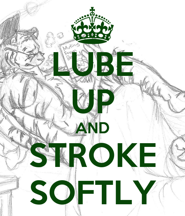 LUBE UP AND STROKE SOFTLY