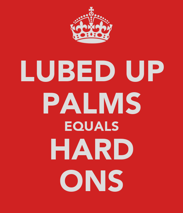 LUBED UP PALMS EQUALS HARD ONS