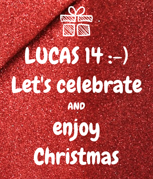 LUCAS 14 :-) Let's celebrate AND enjoy Christmas