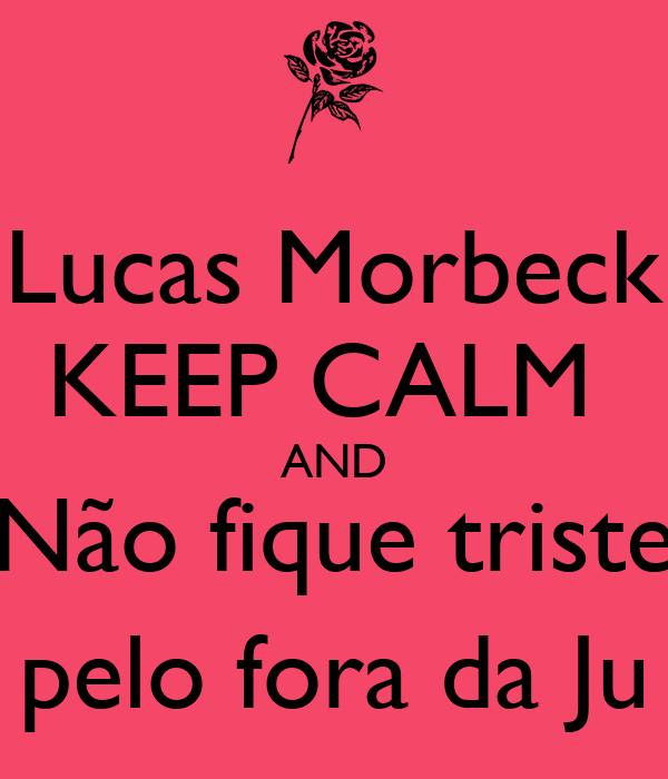 Lucas Morbeck KEEP CALM  AND Não fique triste pelo fora da Ju
