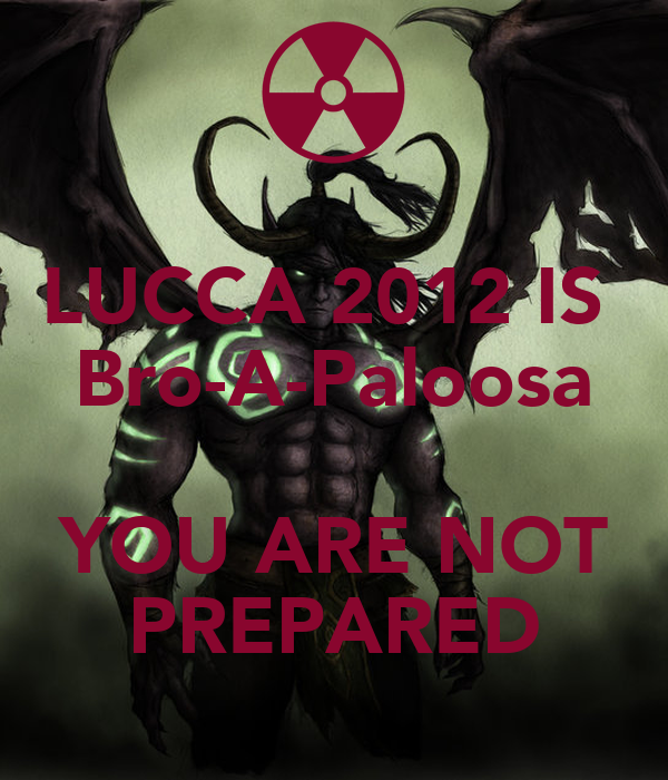 LUCCA 2012 IS  Bro-A-Paloosa  YOU ARE NOT PREPARED