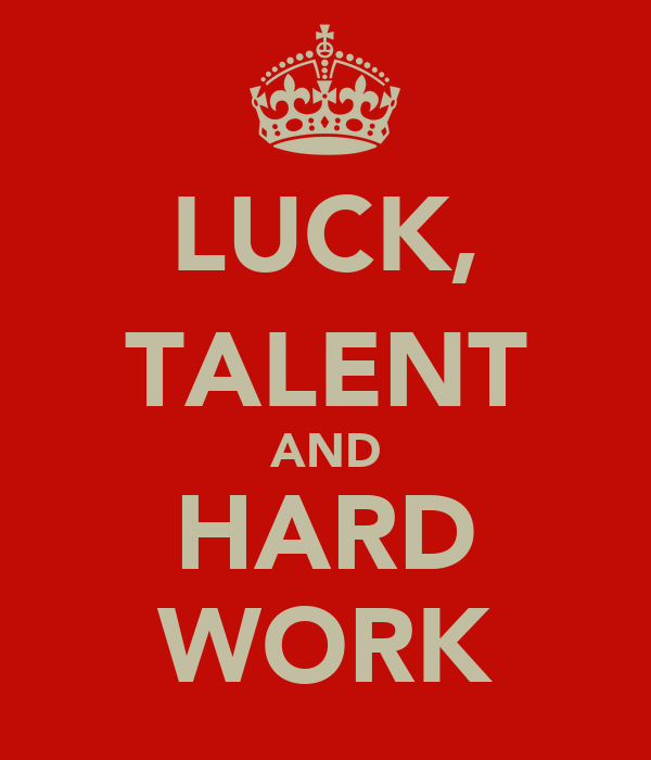 LUCK, TALENT AND HARD WORK