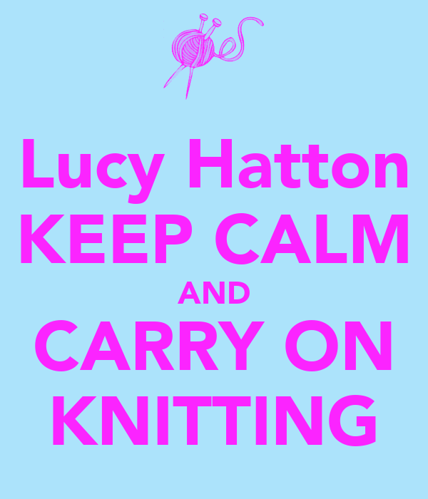 Lucy Hatton KEEP CALM AND CARRY ON KNITTING