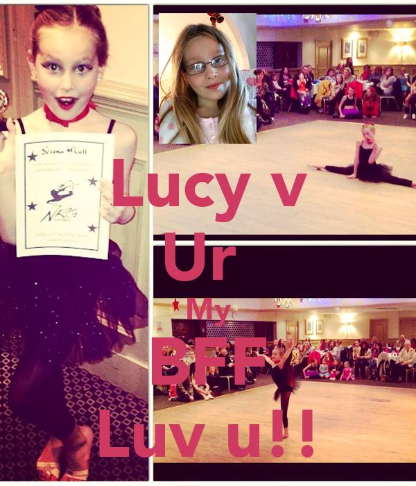Lucy v Ur  My BFF Luv u!!