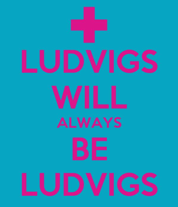 LUDVIGS WILL ALWAYS BE LUDVIGS